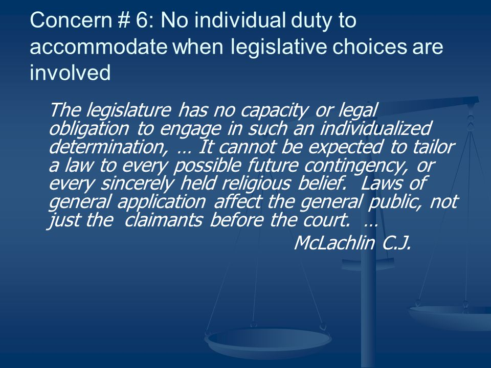 Concern # 6: No individual duty to accommodate when legislative choices are involved The legislature has no capacity or legal obligation to engage in such an individualized determination, … It cannot be expected to tailor a law to every possible future contingency, or every sincerely held religious belief.