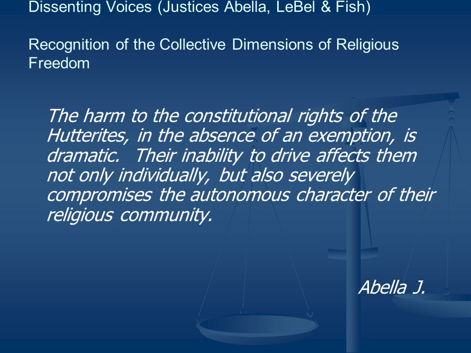 Dissenting Voices (Justices Abella, LeBel & Fish) Recognition of the Collective Dimensions of Religious Freedom The harm to the constitutional rights of the Hutterites, in the absence of an exemption, is dramatic.