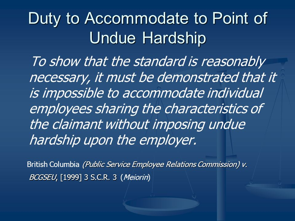 Duty to Accommodate to Point of Undue Hardship To show that the standard is reasonably necessary, it must be demonstrated that it is impossible to accommodate individual employees sharing the characteristics of the claimant without imposing undue hardship upon the employer.