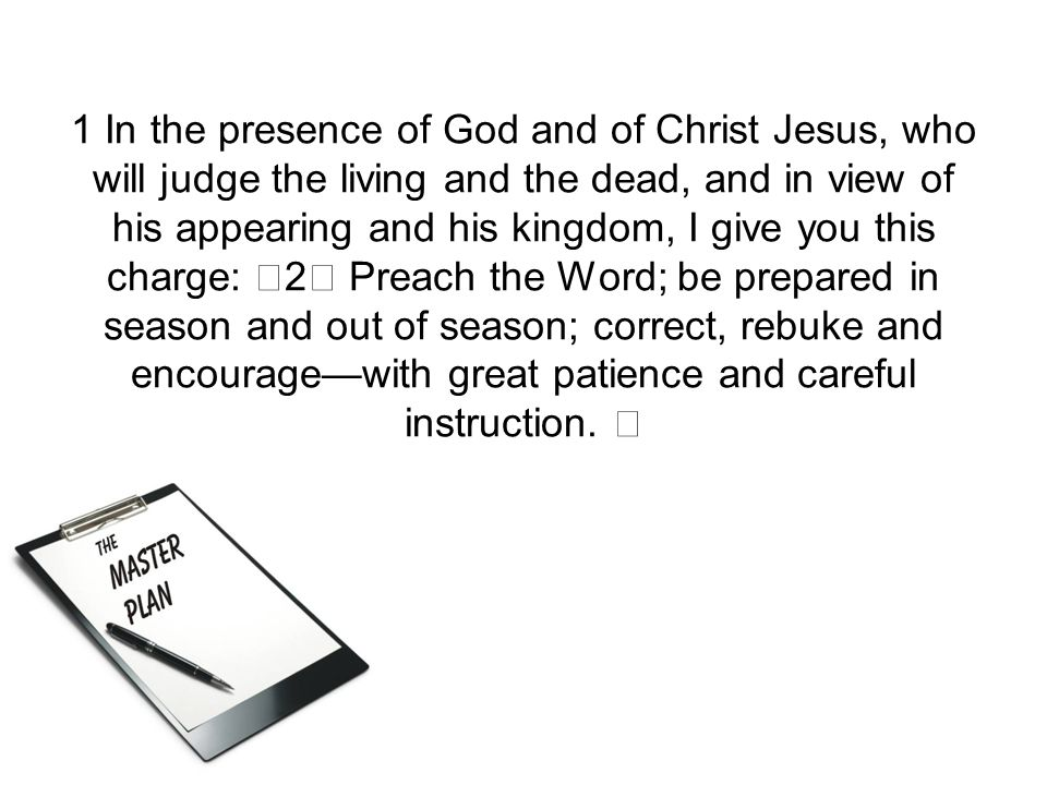 1 In the presence of God and of Christ Jesus, who will judge the living and the dead, and in view of his appearing and his kingdom, I give you this charge: 2 Preach the Word; be prepared in season and out of season; correct, rebuke and encourage—with great patience and careful instruction.