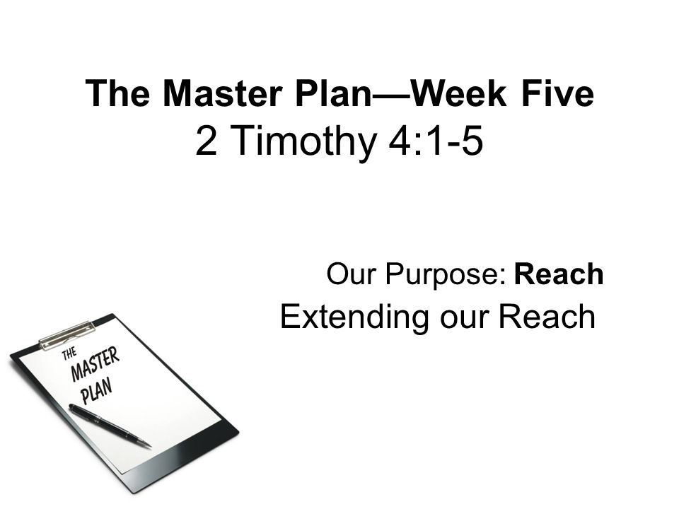 The Master Plan—Week Five 2 Timothy 4:1-5 Our Purpose: Reach Extending our Reach