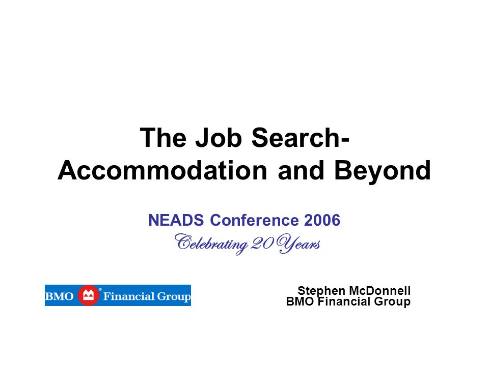 The Job Search- Accommodation and Beyond NEADS Conference 2006 Celebrating 20 Years Stephen McDonnell BMO Financial Group