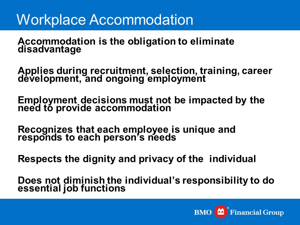 Workplace Accommodation Accommodation is the obligation to eliminate disadvantage Applies during recruitment, selection, training, career development,