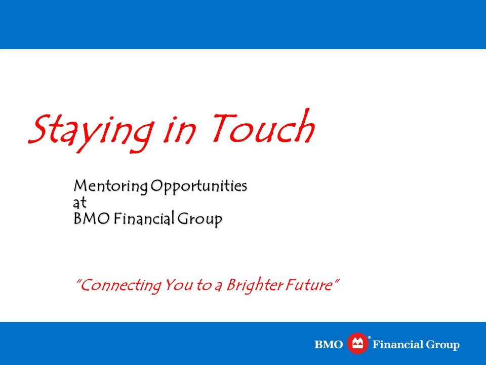 """Staying in Touch Mentoring Opportunities at BMO Financial Group """"Connecting You to a Brighter Future"""""""