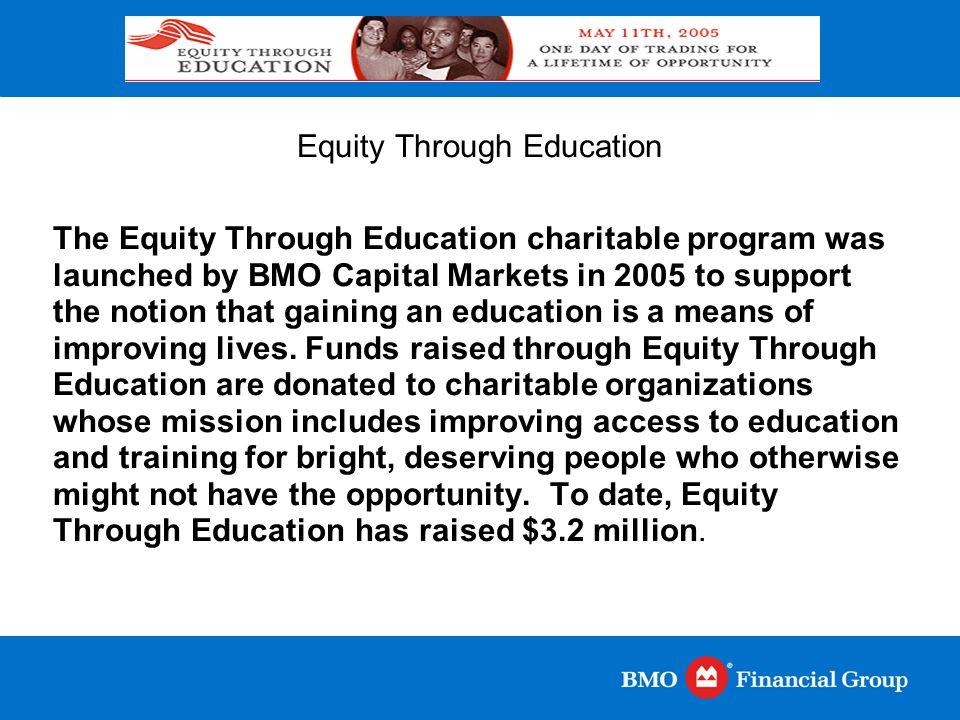 Equity Through Education The Equity Through Education charitable program was launched by BMO Capital Markets in 2005 to support the notion that gainin