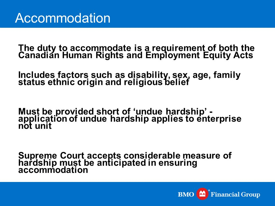 Accommodation The duty to accommodate is a requirement of both the Canadian Human Rights and Employment Equity Acts Includes factors such as disabilit