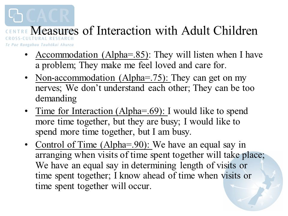 Measures of Interaction with Adult Children Accommodation (Alpha=.85): They will listen when I have a problem; They make me feel loved and care for.