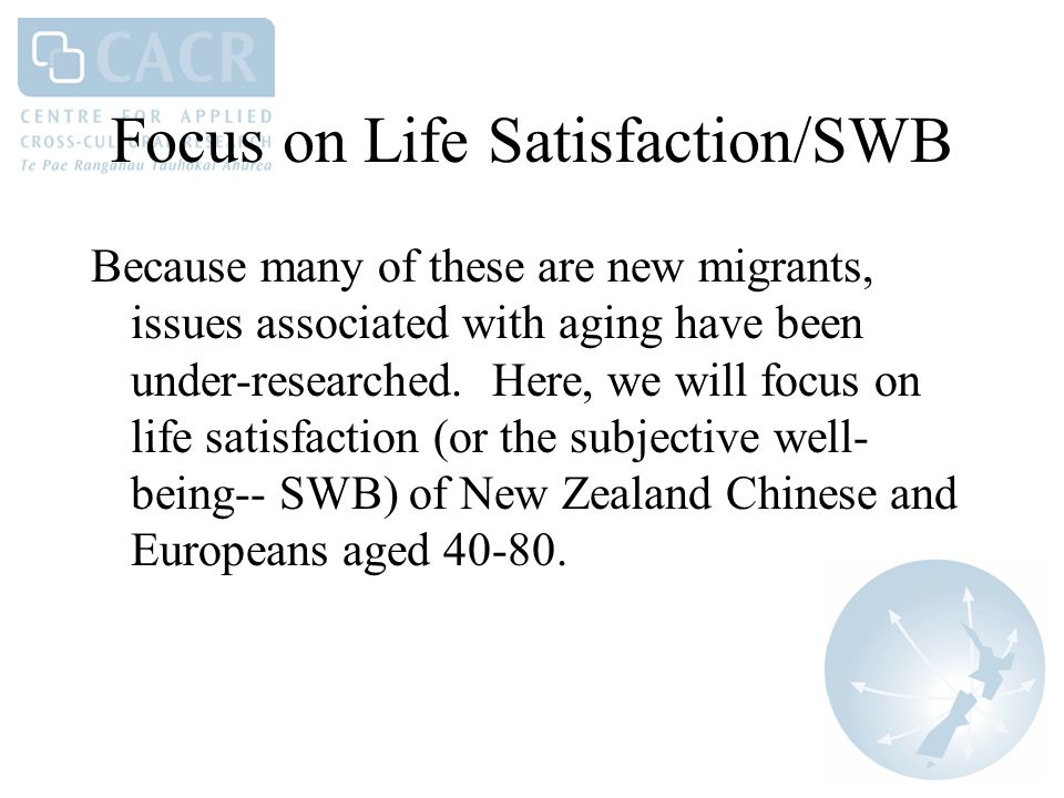 Focus on Life Satisfaction/SWB Because many of these are new migrants, issues associated with aging have been under-researched.