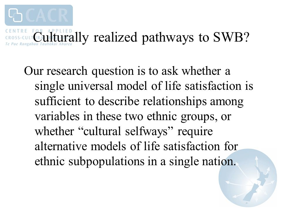 Culturally realized pathways to SWB? Our research question is to ask whether a single universal model of life satisfaction is sufficient to describe r