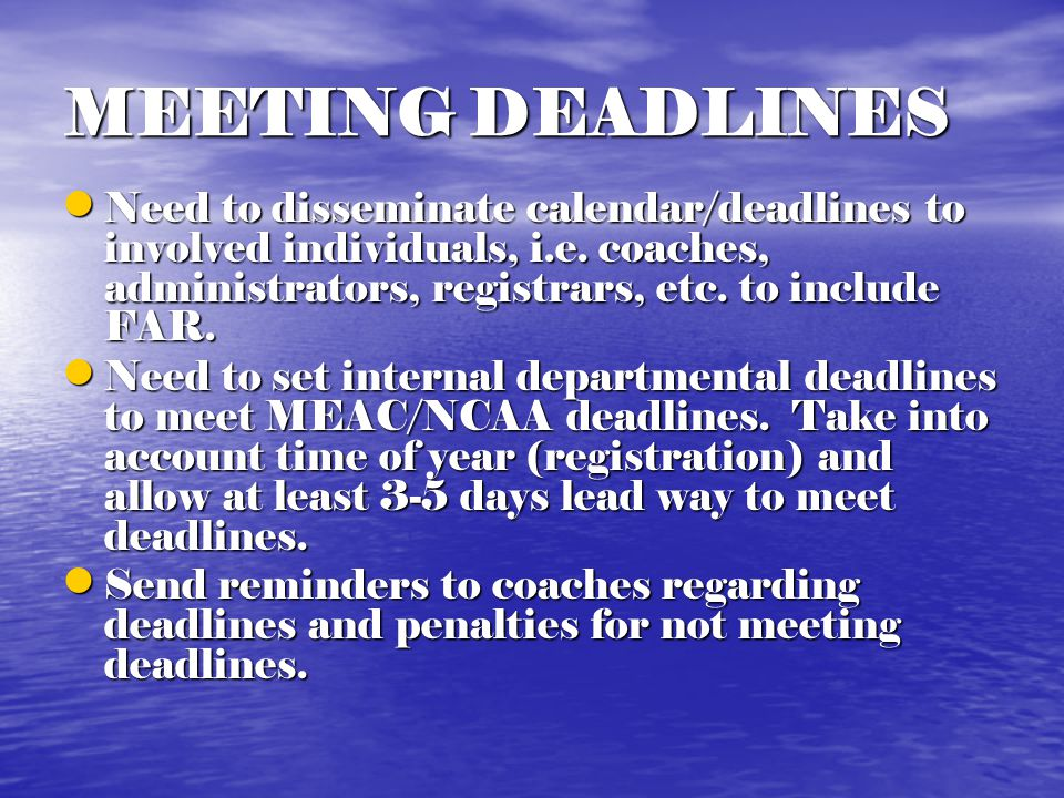 MEETING DEADLINES Need to disseminate calendar/deadlines to involved individuals, i.e.