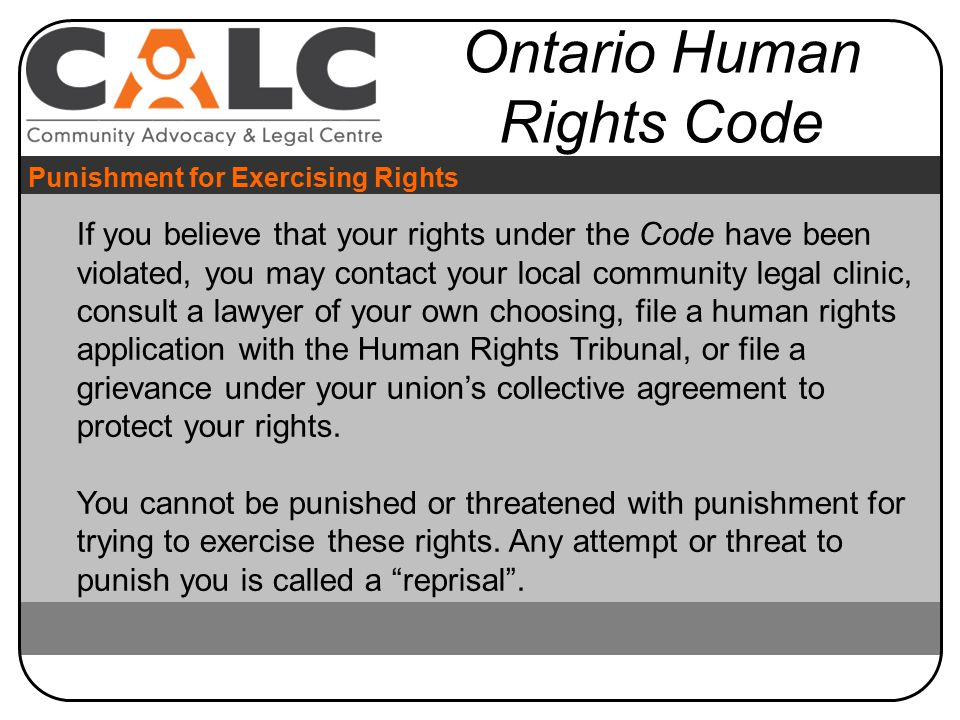 If you believe that your rights under the Code have been violated, you may contact your local community legal clinic, consult a lawyer of your own choosing, file a human rights application with the Human Rights Tribunal, or file a grievance under your union's collective agreement to protect your rights.