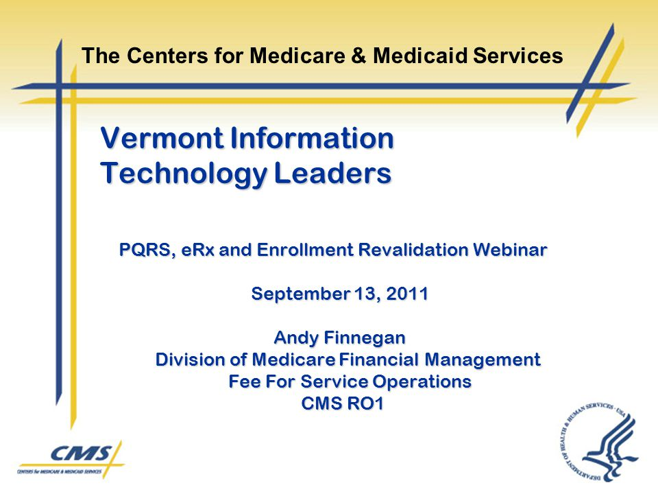Vermont Information Technology Leaders PQRS, eRx and Enrollment Revalidation Webinar September 13, 2011 Andy Finnegan Division of Medicare Financial M