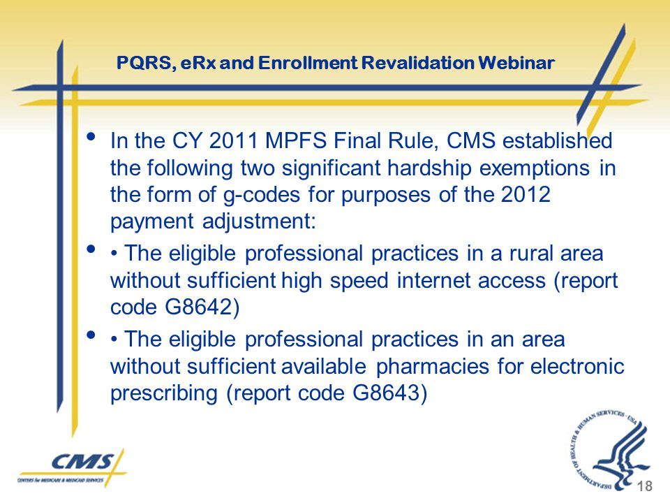 In the CY 2011 MPFS Final Rule, CMS established the following two significant hardship exemptions in the form of g-codes for purposes of the 2012 payment adjustment: The eligible professional practices in a rural area without sufficient high speed internet access (report code G8642) The eligible professional practices in an area without sufficient available pharmacies for electronic prescribing (report code G8643) 18 PQRS, eRx and Enrollment Revalidation Webinar