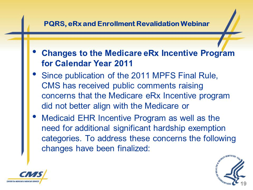 Changes to the Medicare eRx Incentive Program for Calendar Year 2011 Since publication of the 2011 MPFS Final Rule, CMS has received public comments raising concerns that the Medicare eRx Incentive program did not better align with the Medicare or Medicaid EHR Incentive Program as well as the need for additional significant hardship exemption categories.