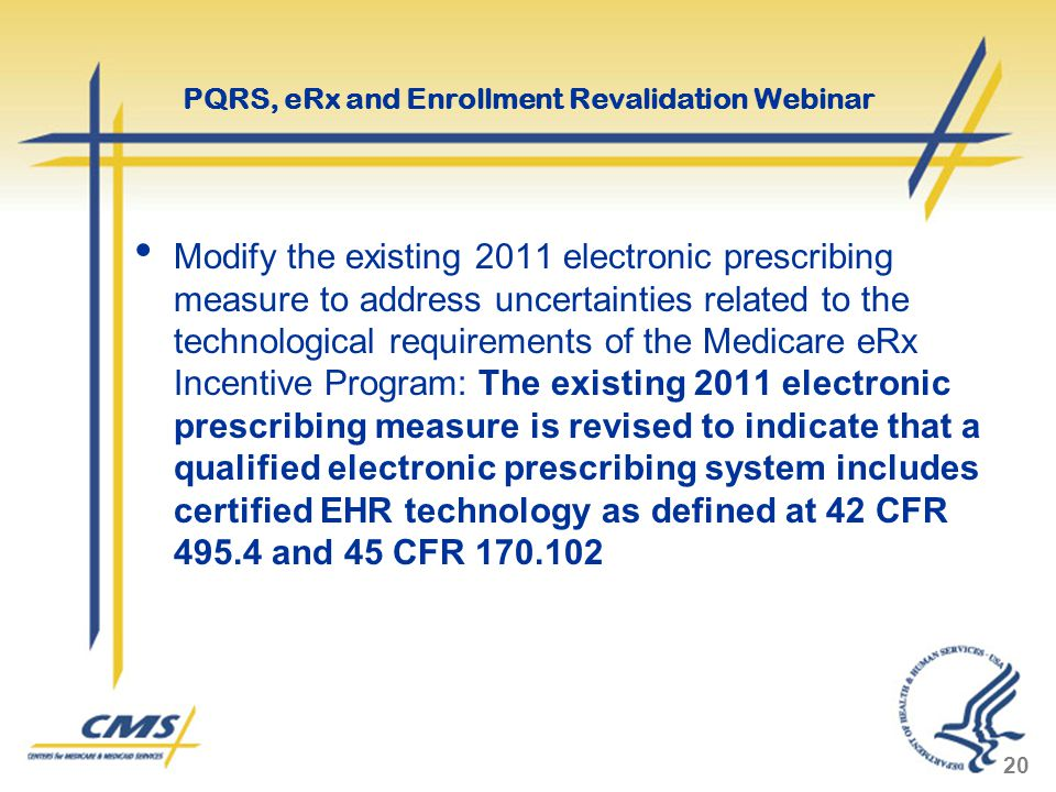 Modify the existing 2011 electronic prescribing measure to address uncertainties related to the technological requirements of the Medicare eRx Incentive Program: The existing 2011 electronic prescribing measure is revised to indicate that a qualified electronic prescribing system includes certified EHR technology as defined at 42 CFR 495.4 and 45 CFR 170.102 20 PQRS, eRx and Enrollment Revalidation Webinar
