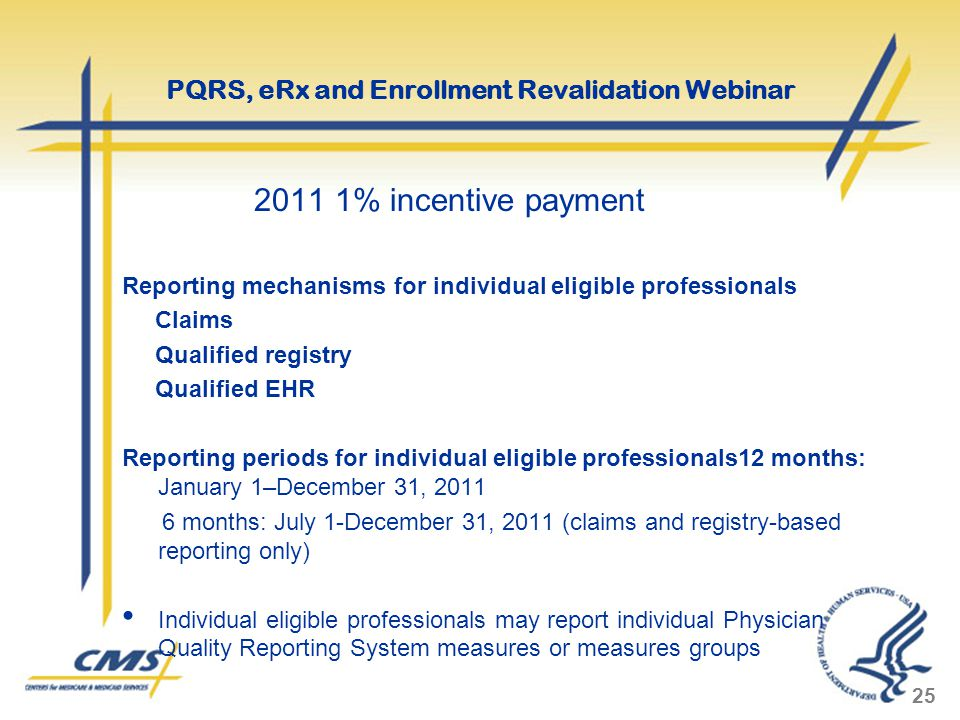 2011 1% incentive payment Reporting mechanisms for individual eligible professionals Claims Qualified registry Qualified EHR Reporting periods for individual eligible professionals12 months: January 1–December 31, 2011 6 months: July 1-December 31, 2011 (claims and registry-based reporting only) Individual eligible professionals may report individual Physician Quality Reporting System measures or measures groups 25 PQRS, eRx and Enrollment Revalidation Webinar