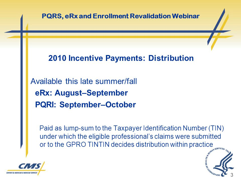 2010 Incentive Payments: Distribution Available this late summer/fall eRx: August–September PQRI: September–October Paid as lump-sum to the Taxpayer I