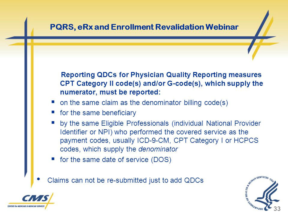 Reporting QDCs for Physician Quality Reporting measures CPT Category II code(s) and/or G-code(s), which supply the numerator, must be reported:  on the same claim as the denominator billing code(s)  for the same beneficiary  by the same Eligible Professionals (individual National Provider Identifier or NPI) who performed the covered service as the payment codes, usually ICD-9-CM, CPT Category I or HCPCS codes, which supply the denominator  for the same date of service (DOS) Claims can not be re-submitted just to add QDCs 33 PQRS, eRx and Enrollment Revalidation Webinar