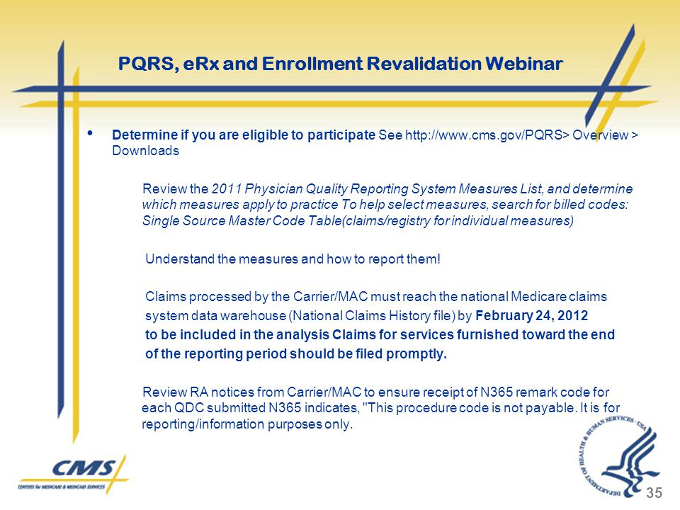 Determine if you are eligible to participate See http://www.cms.gov/PQRS> Overview > Downloads Review the 2011 Physician Quality Reporting System Measures List, and determine which measures apply to practice To help select measures, search for billed codes: Single Source Master Code Table(claims/registry for individual measures) Understand the measures and how to report them.