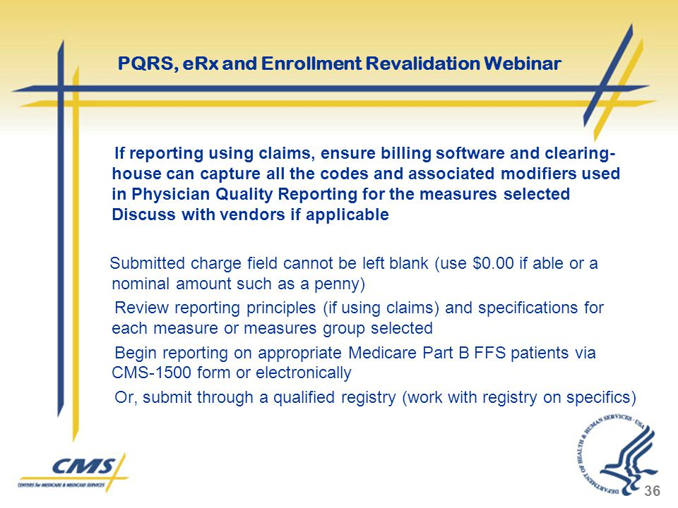 If reporting using claims, ensure billing software and clearing- house can capture all the codes and associated modifiers used in Physician Quality Reporting for the measures selected Discuss with vendors if applicable Submitted charge field cannot be left blank (use $0.00 if able or a nominal amount such as a penny) Review reporting principles (if using claims) and specifications for each measure or measures group selected Begin reporting on appropriate Medicare Part B FFS patients via CMS-1500 form or electronically Or, submit through a qualified registry (work with registry on specifics) 36 PQRS, eRx and Enrollment Revalidation Webinar