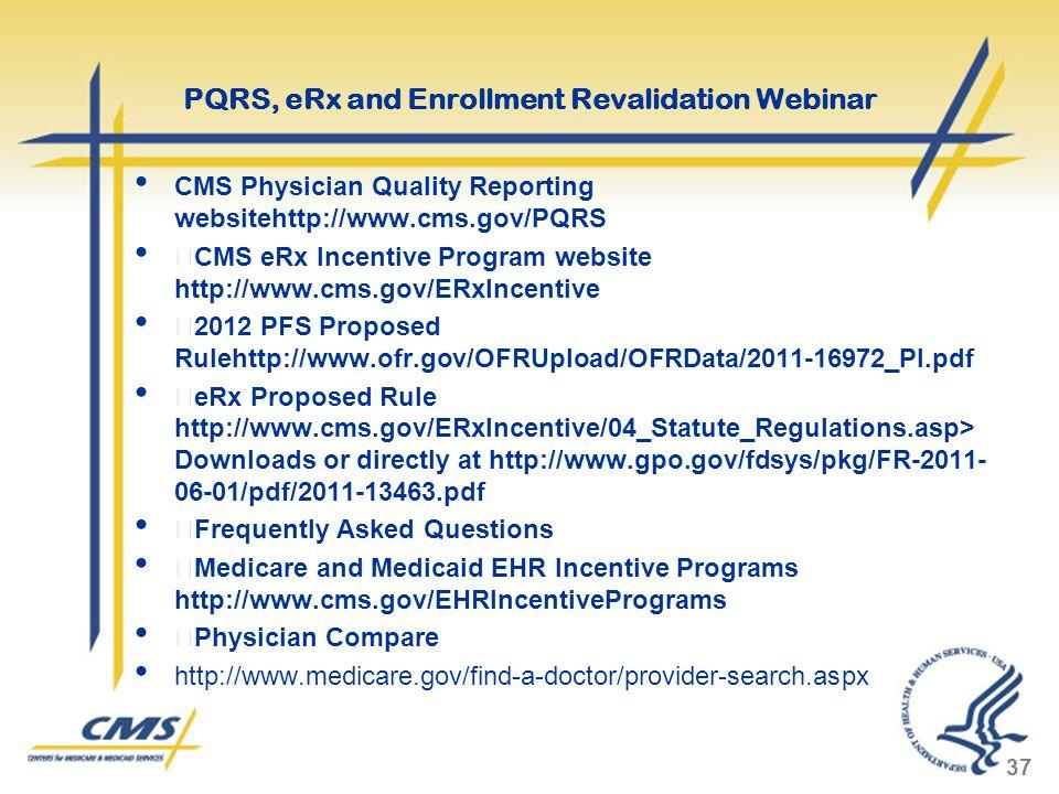 CMS Physician Quality Reporting websitehttp://www.cms.gov/PQRS  CMS eRx Incentive Program website http://www.cms.gov/ERxIncentive  2012 PFS Proposed Rulehttp://www.ofr.gov/OFRUpload/OFRData/2011-16972_PI.pdf  eRx Proposed Rule http://www.cms.gov/ERxIncentive/04_Statute_Regulations.asp> Downloads or directly at http://www.gpo.gov/fdsys/pkg/FR-2011- 06-01/pdf/2011-13463.pdf  Frequently Asked Questions  Medicare and Medicaid EHR Incentive Programs http://www.cms.gov/EHRIncentivePrograms  Physician Compare http://www.medicare.gov/find-a-doctor/provider-search.aspx 37 PQRS, eRx and Enrollment Revalidation Webinar