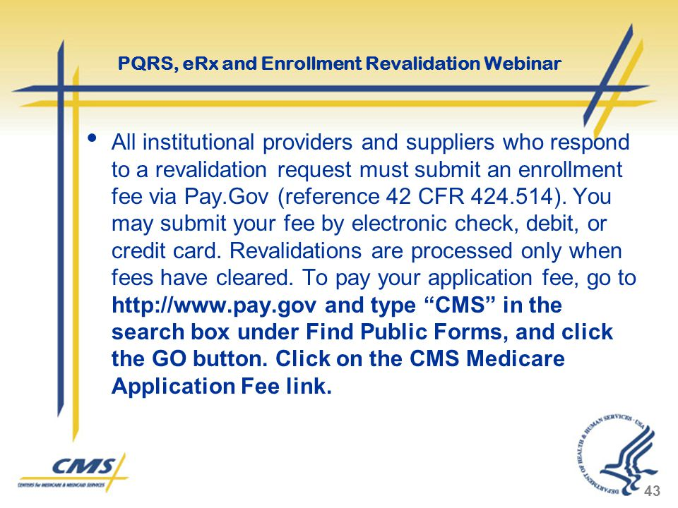 All institutional providers and suppliers who respond to a revalidation request must submit an enrollment fee via Pay.Gov (reference 42 CFR 424.514).