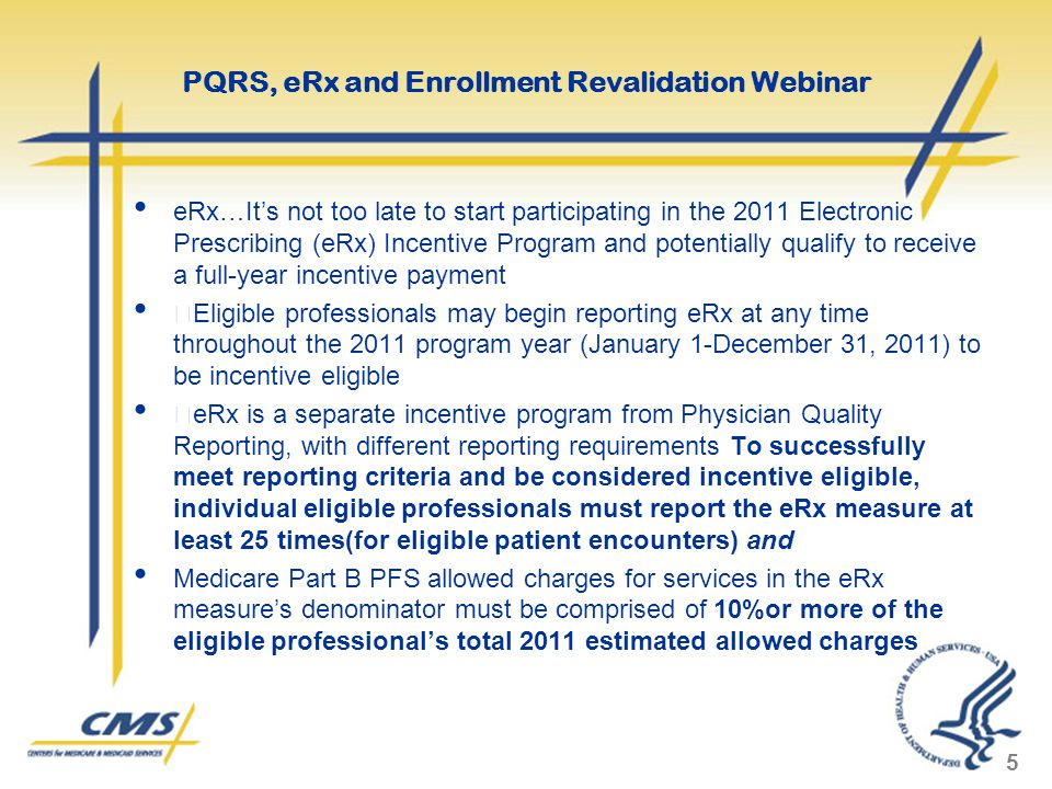 eRx…It's not too late to start participating in the 2011 Electronic Prescribing (eRx) Incentive Program and potentially qualify to receive a full-year incentive payment  Eligible professionals may begin reporting eRx at any time throughout the 2011 program year (January 1-December 31, 2011) to be incentive eligible  eRx is a separate incentive program from Physician Quality Reporting, with different reporting requirements To successfully meet reporting criteria and be considered incentive eligible, individual eligible professionals must report the eRx measure at least 25 times(for eligible patient encounters) and Medicare Part B PFS allowed charges for services in the eRx measure's denominator must be comprised of 10%or more of the eligible professional's total 2011 estimated allowed charges 5 PQRS, eRx and Enrollment Revalidation Webinar