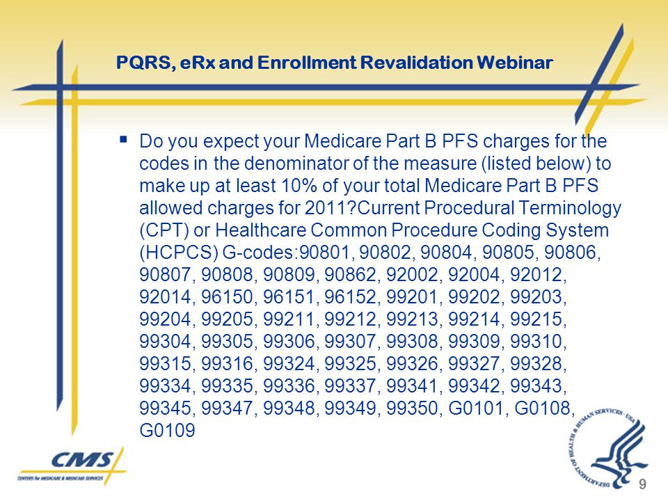  Do you expect your Medicare Part B PFS charges for the codes in the denominator of the measure (listed below) to make up at least 10% of your total Medicare Part B PFS allowed charges for 2011 Current Procedural Terminology (CPT) or Healthcare Common Procedure Coding System (HCPCS) G-codes:90801, 90802, 90804, 90805, 90806, 90807, 90808, 90809, 90862, 92002, 92004, 92012, 92014, 96150, 96151, 96152, 99201, 99202, 99203, 99204, 99205, 99211, 99212, 99213, 99214, 99215, 99304, 99305, 99306, 99307, 99308, 99309, 99310, 99315, 99316, 99324, 99325, 99326, 99327, 99328, 99334, 99335, 99336, 99337, 99341, 99342, 99343, 99345, 99347, 99348, 99349, 99350, G0101, G0108, G0109 9 PQRS, eRx and Enrollment Revalidation Webinar