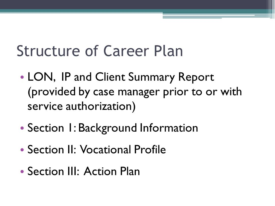 Structure of Career Plan LON, IP and Client Summary Report (provided by case manager prior to or with service authorization) Section 1: Background Information Section II: Vocational Profile Section III: Action Plan