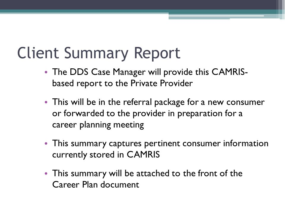 Client Summary Report The DDS Case Manager will provide this CAMRIS- based report to the Private Provider This will be in the referral package for a new consumer or forwarded to the provider in preparation for a career planning meeting This summary captures pertinent consumer information currently stored in CAMRIS This summary will be attached to the front of the Career Plan document