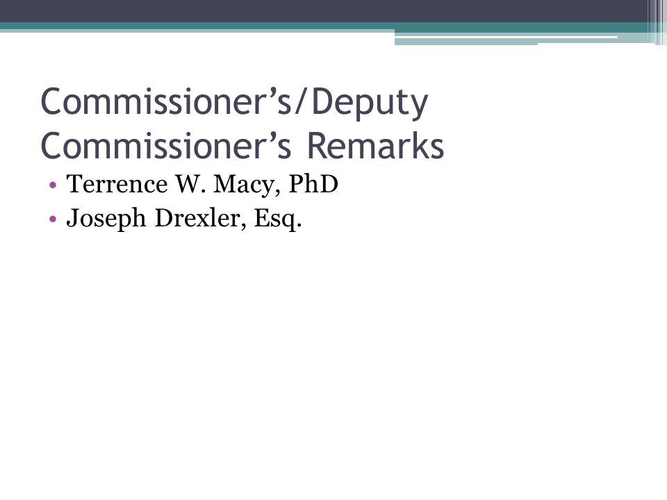 Commissioner's/Deputy Commissioner's Remarks Terrence W. Macy, PhD Joseph Drexler, Esq.