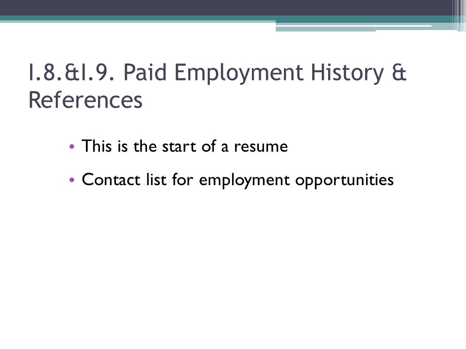 I.8.&I.9. Paid Employment History & References This is the start of a resume Contact list for employment opportunities