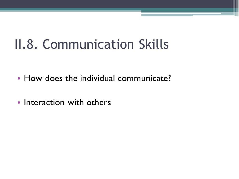 II.8. Communication Skills How does the individual communicate? Interaction with others