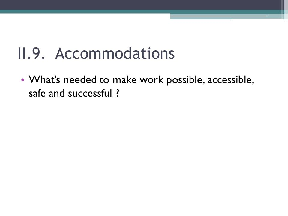 II.9. Accommodations What's needed to make work possible, accessible, safe and successful ?
