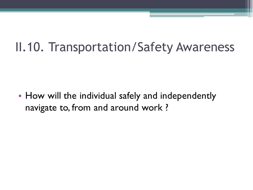 II.10. Transportation/Safety Awareness How will the individual safely and independently navigate to, from and around work ?