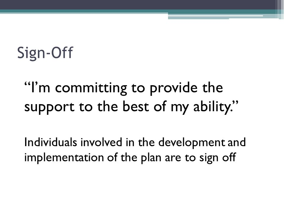 """Sign-Off """"I'm committing to provide the support to the best of my ability."""" Individuals involved in the development and implementation of the plan are"""