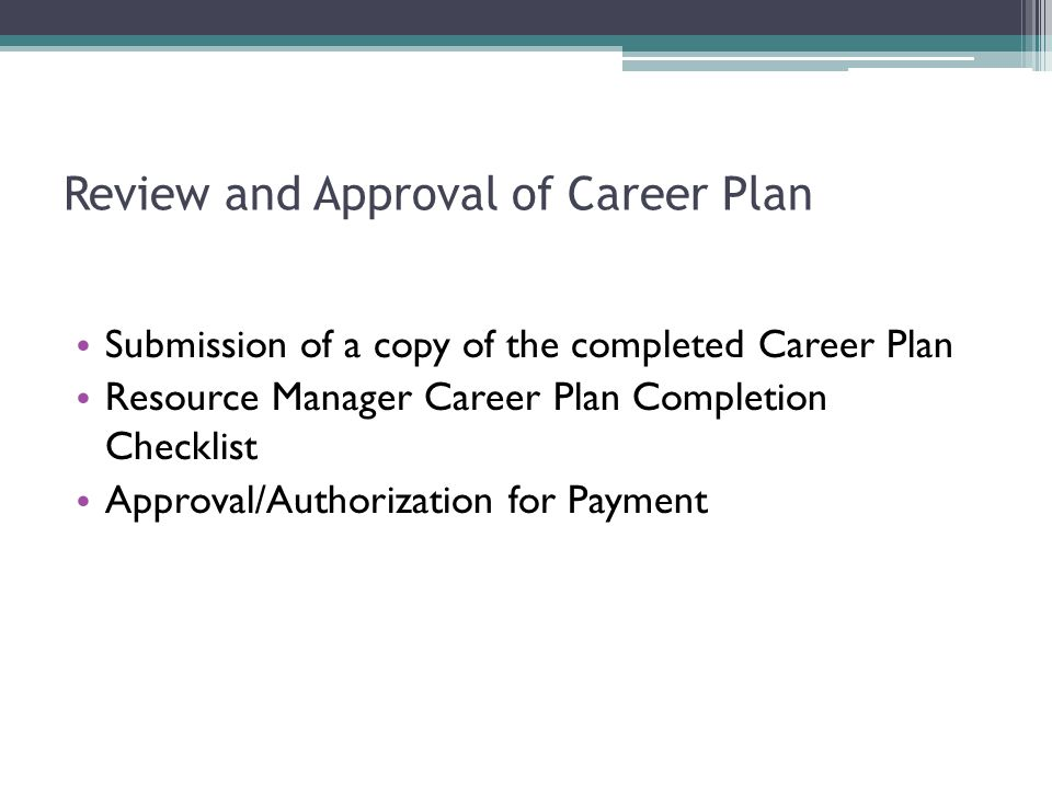Review and Approval of Career Plan Submission of a copy of the completed Career Plan Resource Manager Career Plan Completion Checklist Approval/Author