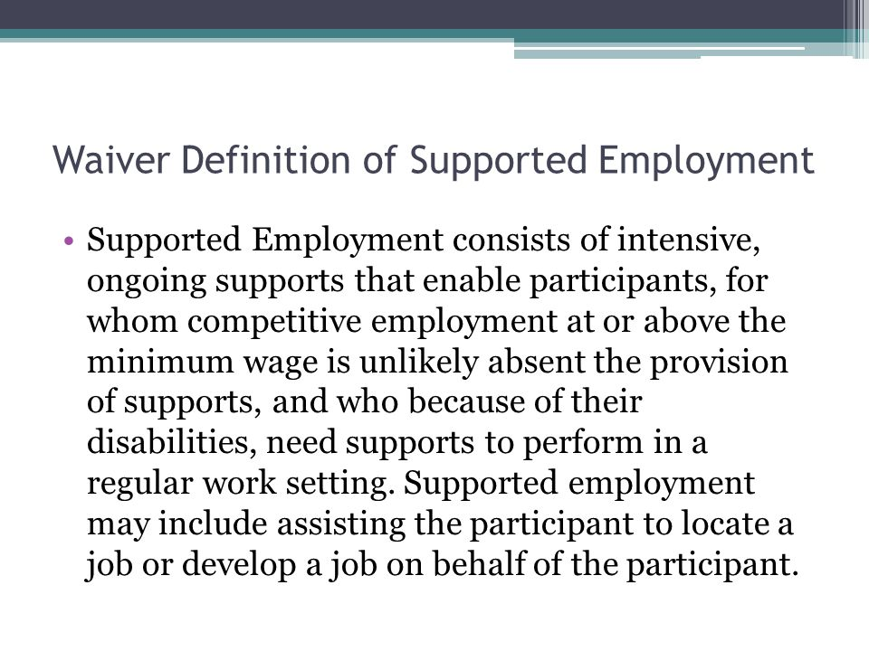 Waiver Definition of Supported Employment Supported Employment consists of intensive, ongoing supports that enable participants, for whom competitive