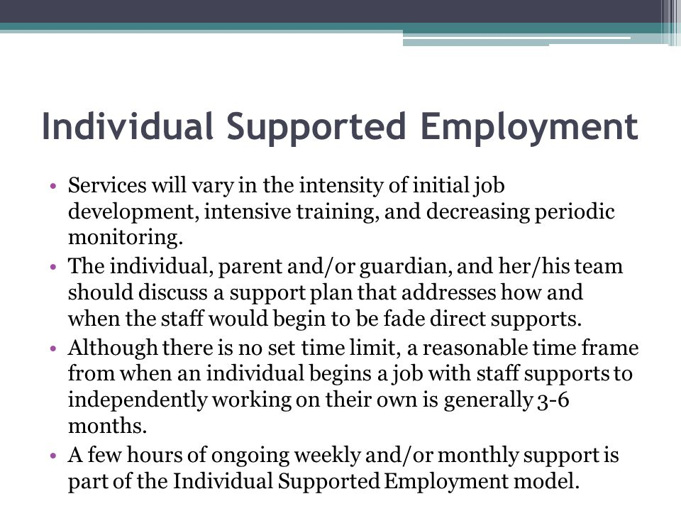 Individual Supported Employment Services will vary in the intensity of initial job development, intensive training, and decreasing periodic monitoring