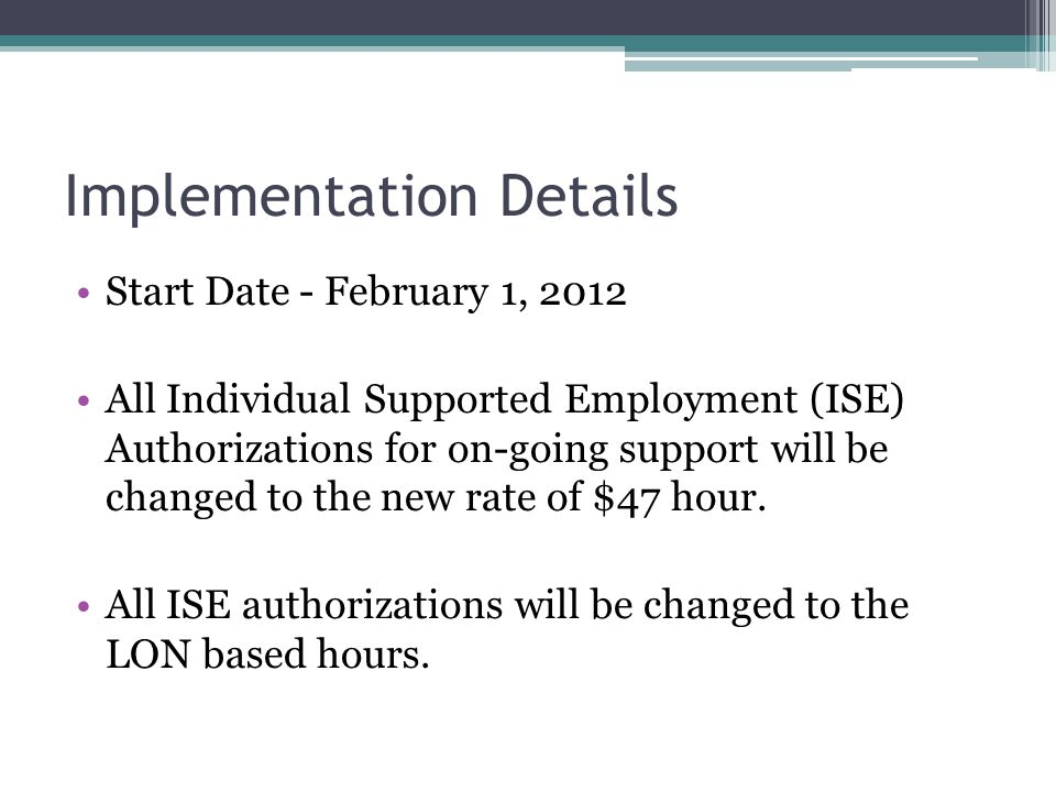 Implementation Details Start Date - February 1, 2012 All Individual Supported Employment (ISE) Authorizations for on-going support will be changed to the new rate of $47 hour.