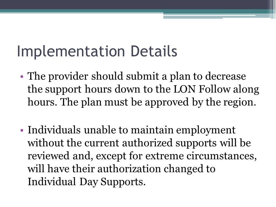 Implementation Details The provider should submit a plan to decrease the support hours down to the LON Follow along hours. The plan must be approved b