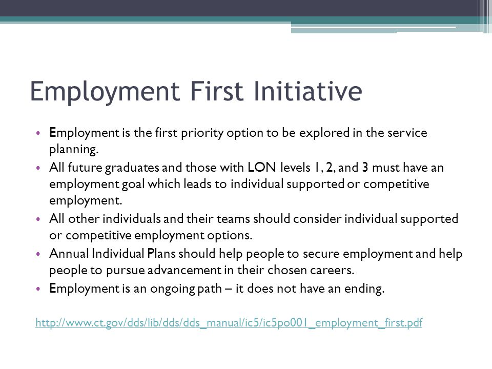 Employment First Initiative Employment is the first priority option to be explored in the service planning. All future graduates and those with LON le