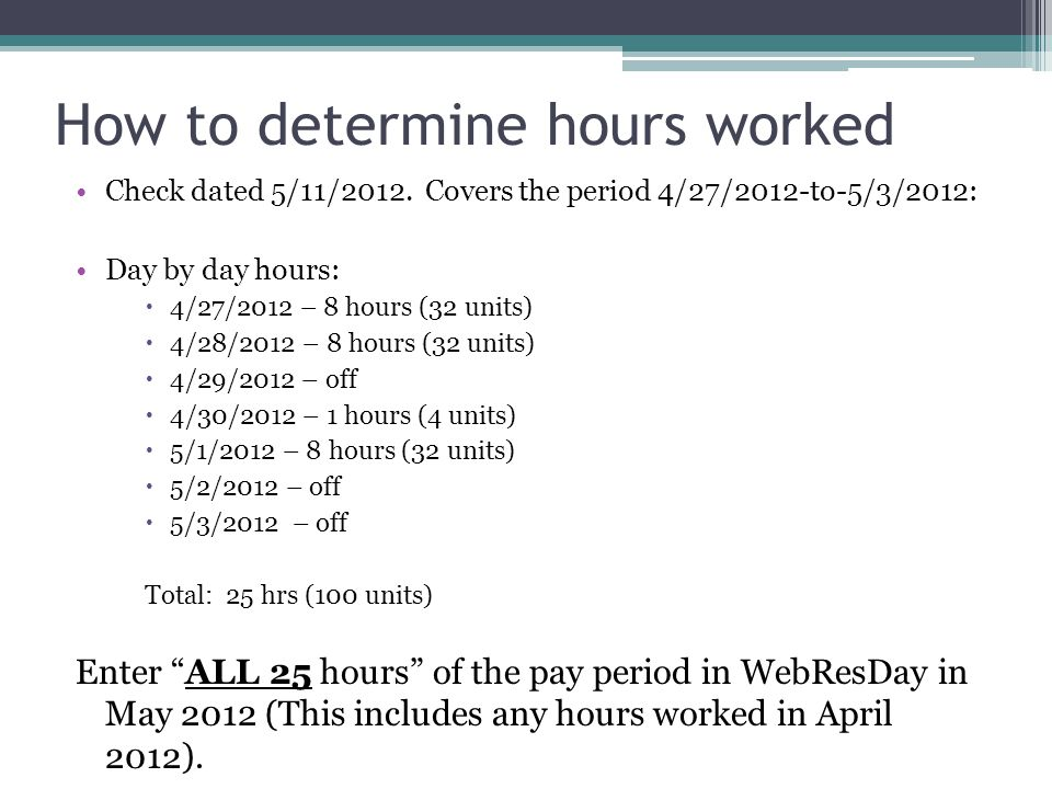 How to determine hours worked Check dated 5/11/2012. Covers the period 4/27/2012-to-5/3/2012: Day by day hours:  4/27/2012 – 8 hours (32 units)  4/2