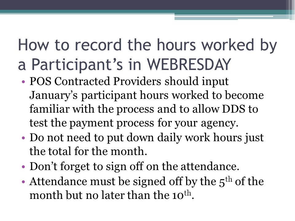 How to record the hours worked by a Participant's in WEBRESDAY POS Contracted Providers should input January's participant hours worked to become familiar with the process and to allow DDS to test the payment process for your agency.