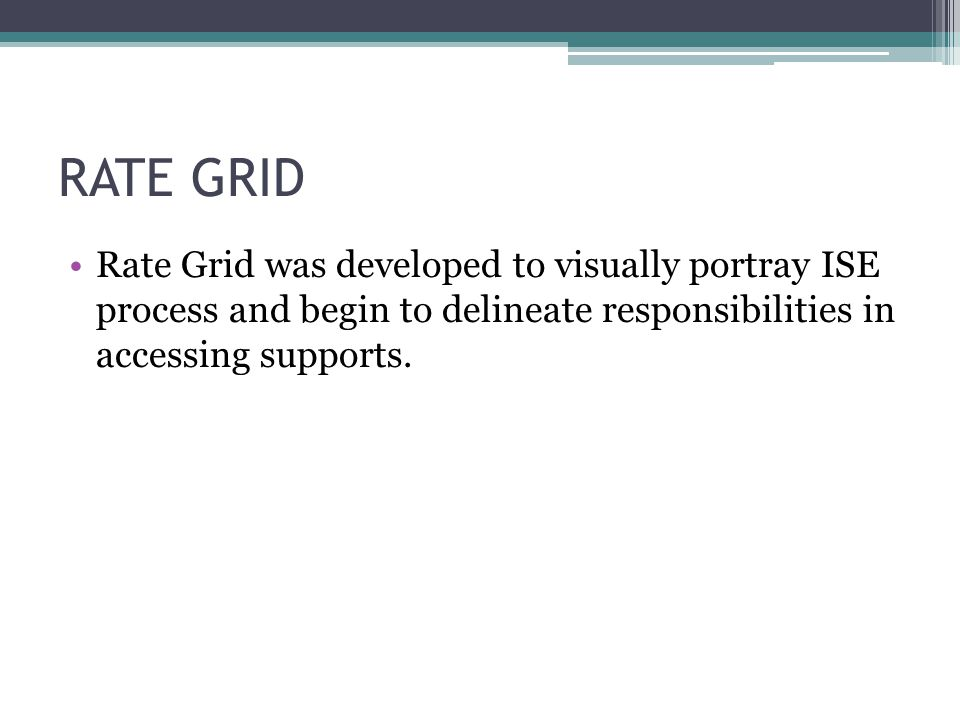 RATE GRID Rate Grid was developed to visually portray ISE process and begin to delineate responsibilities in accessing supports.