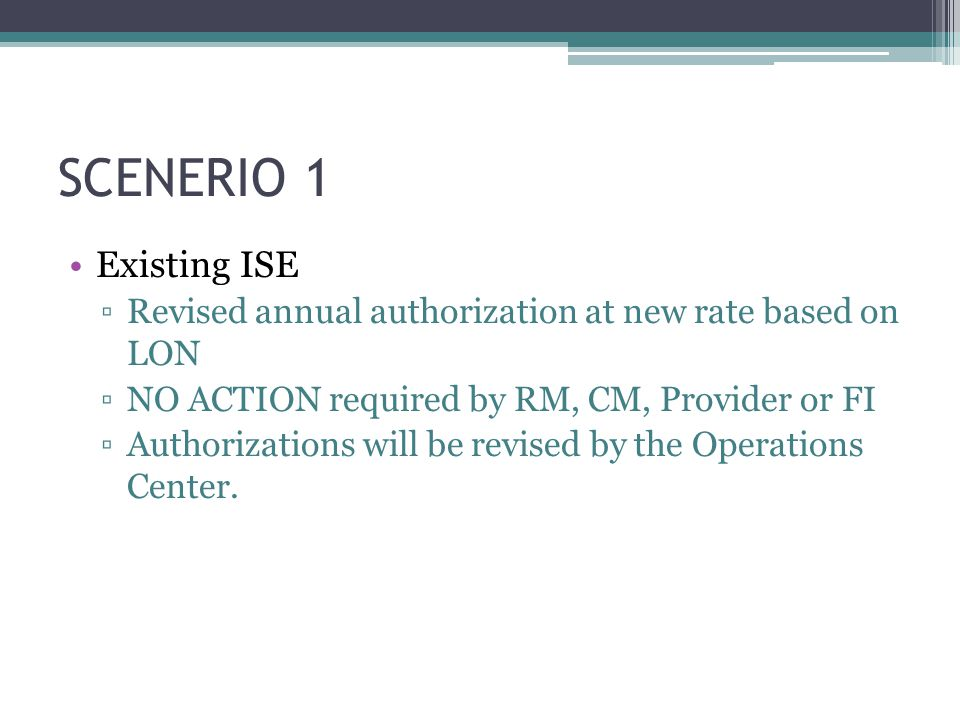 SCENERIO 1 Existing ISE ▫Revised annual authorization at new rate based on LON ▫NO ACTION required by RM, CM, Provider or FI ▫Authorizations will be r