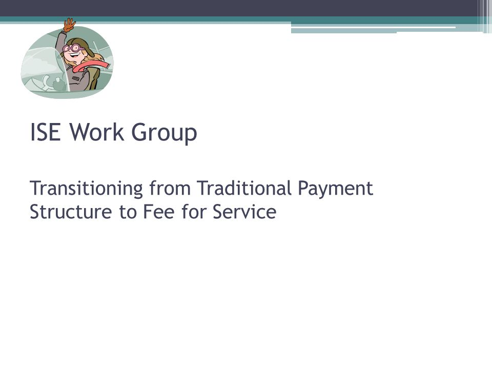 ISE Work Group Transitioning from Traditional Payment Structure to Fee for Service