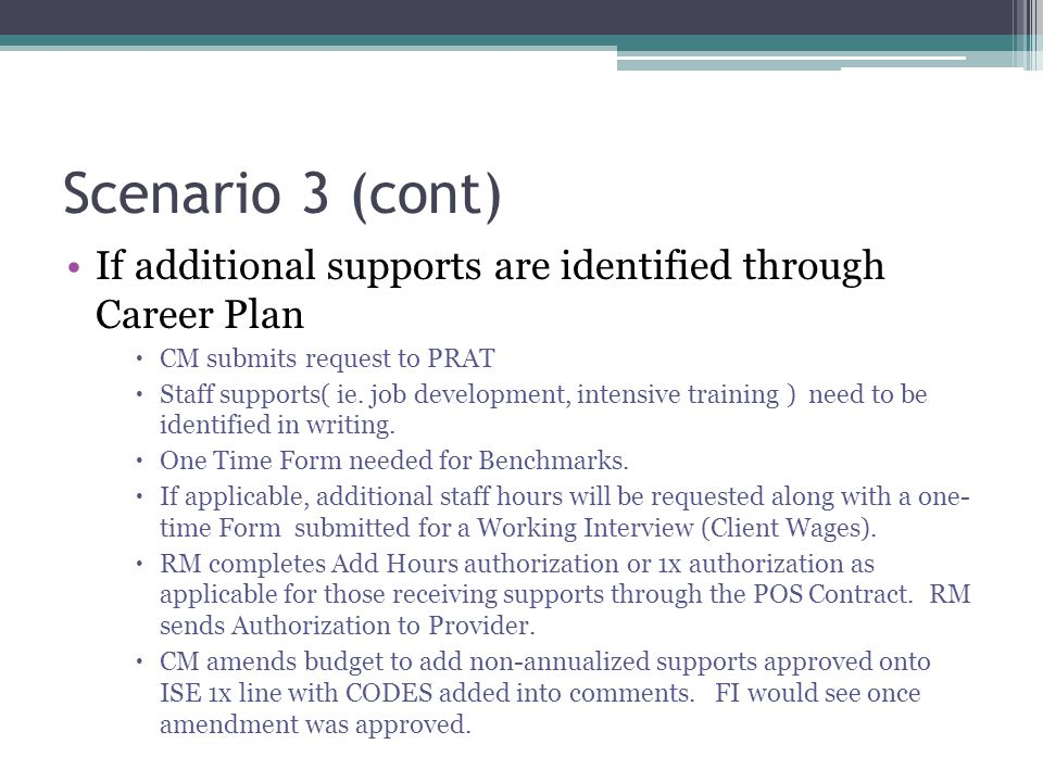 Scenario 3 (cont) If additional supports are identified through Career Plan  CM submits request to PRAT  Staff supports( ie.