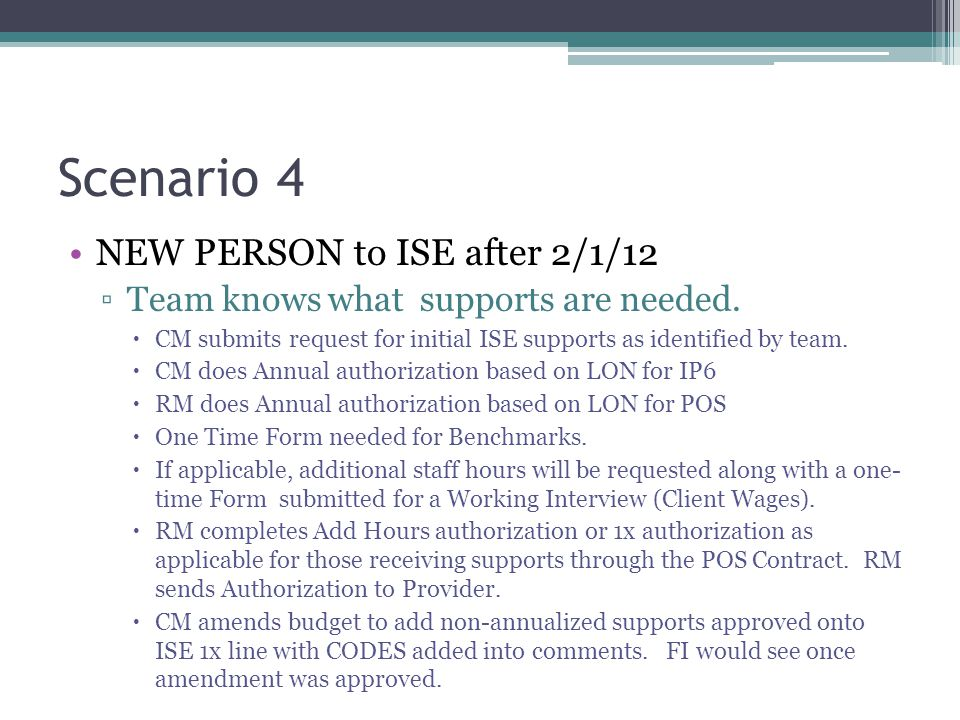 Scenario 4 NEW PERSON to ISE after 2/1/12 ▫Team knows what supports are needed.  CM submits request for initial ISE supports as identified by team. 