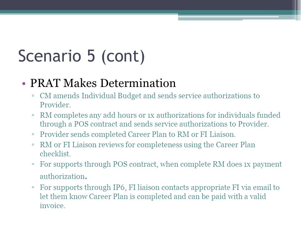 Scenario 5 (cont) PRAT Makes Determination ▫CM amends Individual Budget and sends service authorizations to Provider. ▫RM completes any add hours or 1